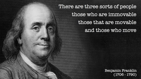 Benjamin Franklin: There are three sorts of people, those who are immovable, those that are movable and those who move.