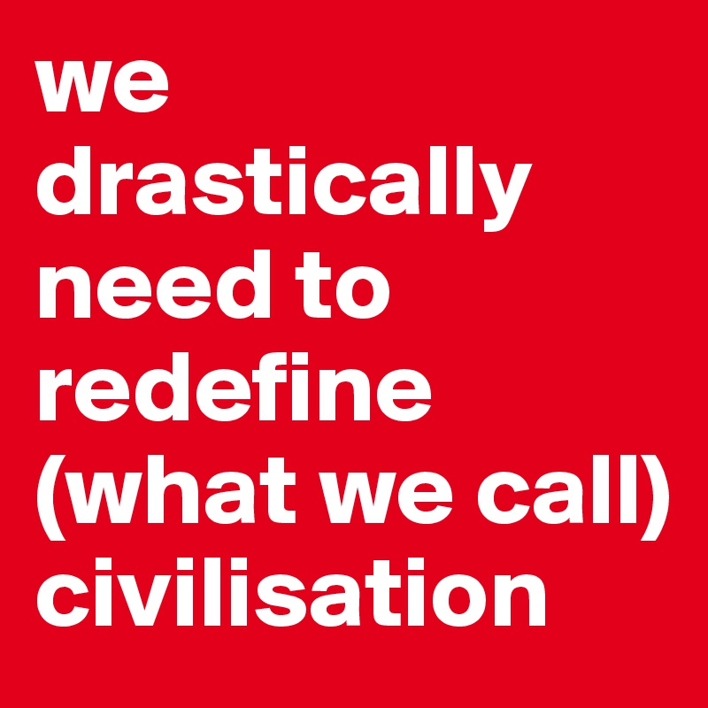 we-drastically-need-to-redefine-what-we-call-civil
